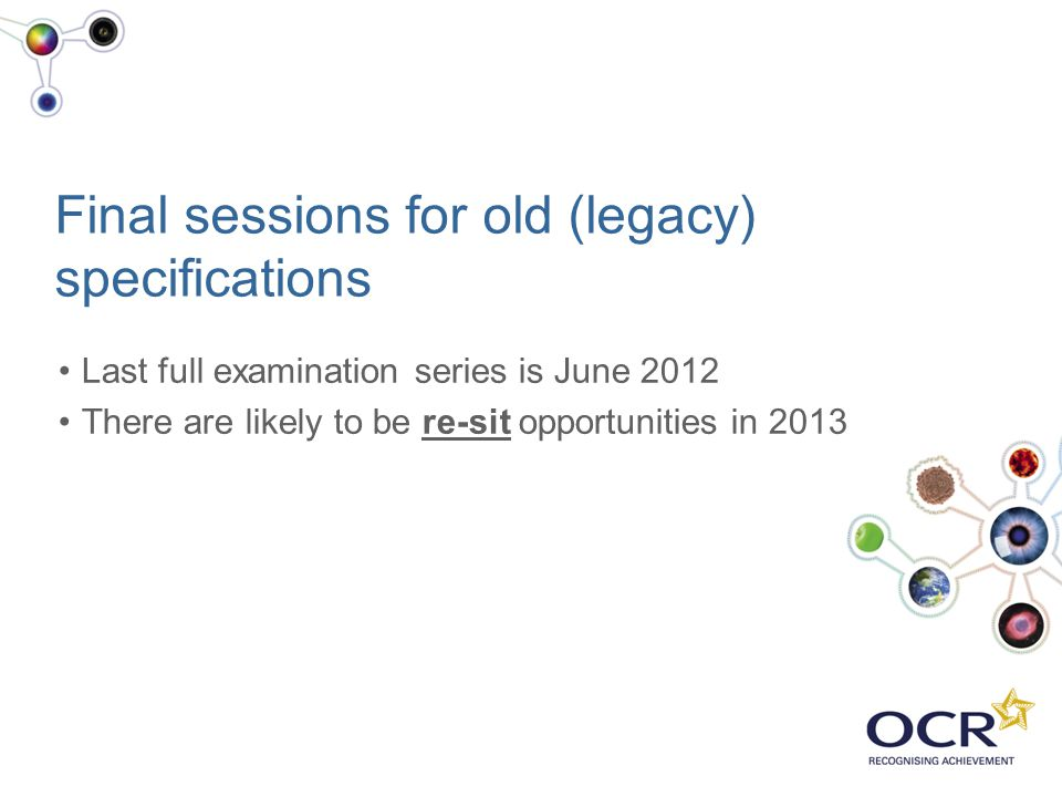 Final sessions for old (legacy) specifications Last full examination series is June 2012 There are likely to be re-sit opportunities in 2013