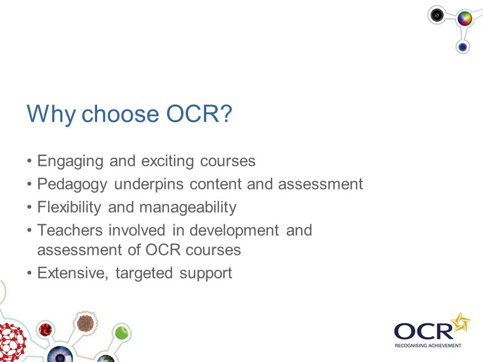 Why choose OCR? Engaging and exciting courses Pedagogy underpins content and assessment Flexibility and manageability Teachers involved in development
