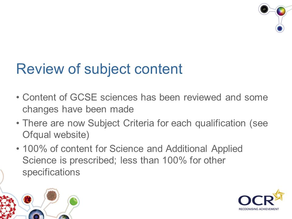 Review of subject content Content of GCSE sciences has been reviewed and some changes have been made There are now Subject Criteria for each qualifica