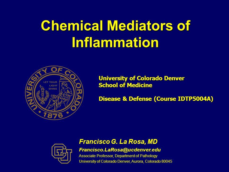 Chemical Mediators of Inflammation Francisco G. La Rosa, MD Francisco.LaRosa@ucdenver.edu Associate Professor, Department of Pathology University of C