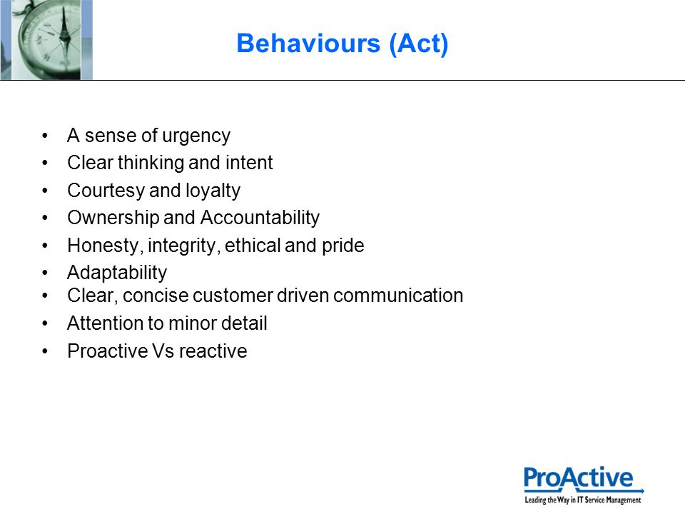 Behaviours (Act) A sense of urgency Clear thinking and intent Courtesy and loyalty Ownership and Accountability Honesty, integrity, ethical and pride