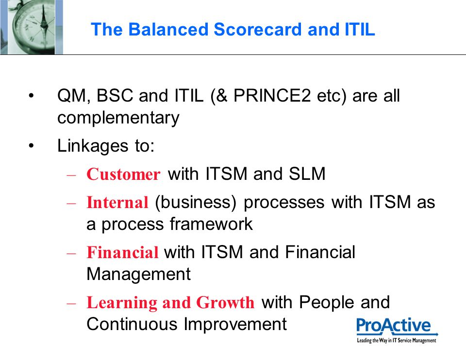 The Balanced Scorecard and ITIL QM, BSC and ITIL (& PRINCE2 etc) are all complementary Linkages to: –Customer with ITSM and SLM –Internal (business) p