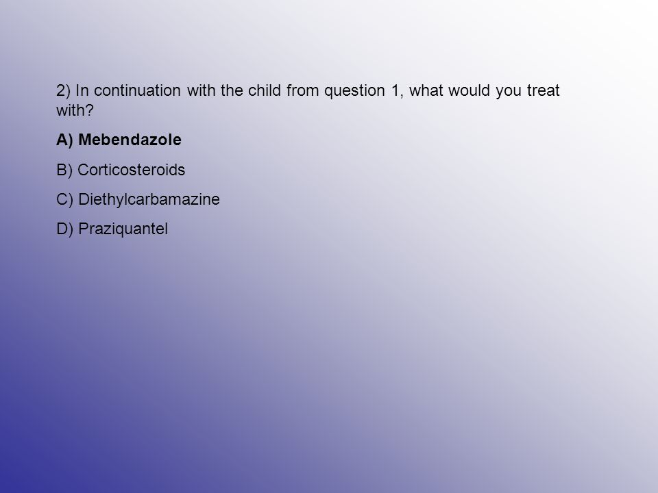 2) In continuation with the child from question 1, what would you treat with.