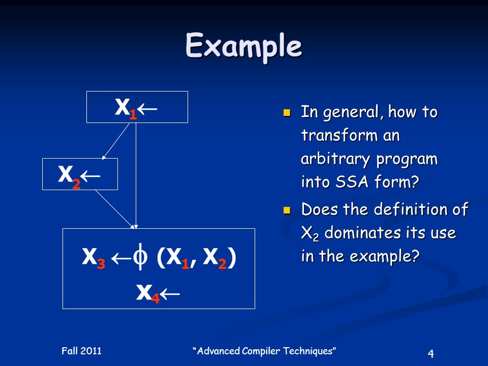 5 Fall 2011 Advanced Compiler Techniques SSA: Motivation Provide a uniform basis of an IR to solve a wide range of classical dataflow problems Provide a uniform basis of an IR to solve a wide range of classical dataflow problems Encode both dataflow and control flow information Encode both dataflow and control flow information A SSA form can be constructed and maintained efficiently A SSA form can be constructed and maintained efficiently Many SSA dataflow analysis algorithms are more efficient (have lower complexity) than their CFG counterparts.