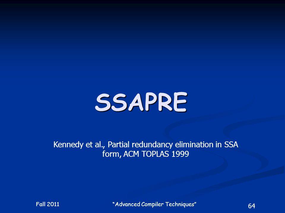 64 Fall 2011 Advanced Compiler Techniques SSAPRE Kennedy et al., Partial redundancy elimination in SSA form, ACM TOPLAS 1999