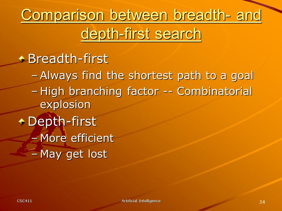 CSC411Artificial Intelligence 34 Comparison between breadth- and depth-first search Breadth-first –Always find the shortest path to a goal –High branching factor -- Combinatorial explosion Depth-first –More efficient –May get lost