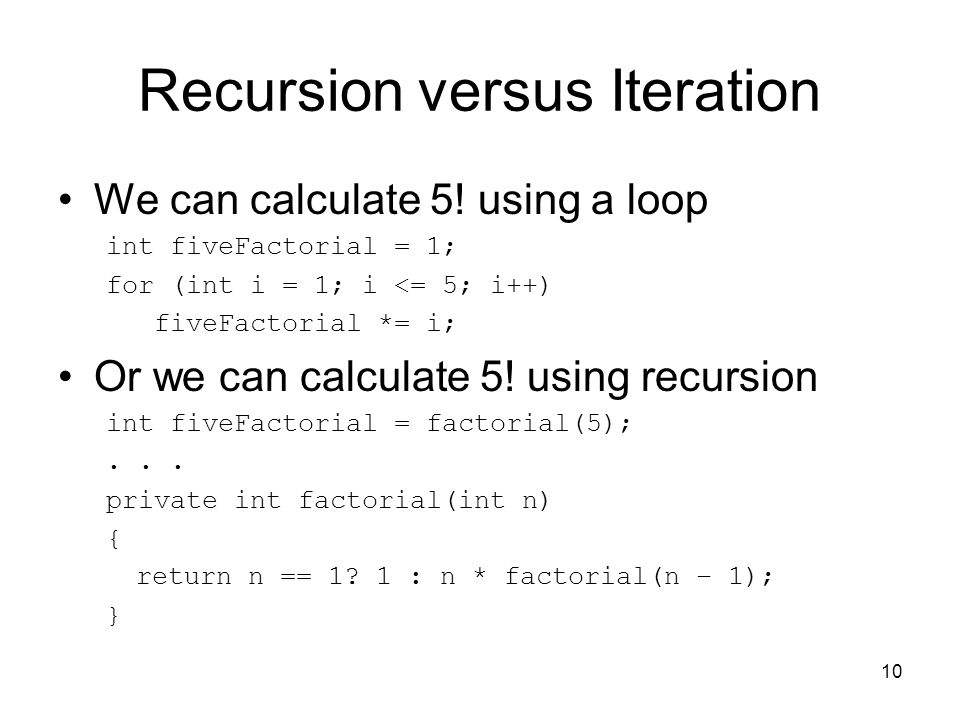 10 Recursion versus Iteration We can calculate 5! using a loop int fiveFactorial = 1; for (int i = 1; i <= 5; i++) fiveFactorial *= i; Or we can calcu