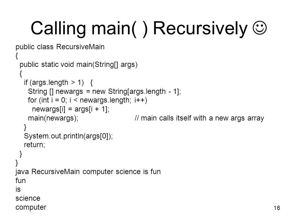 16 Calling main( ) Recursively public class RecursiveMain { public static void main(String[] args) { if (args.length > 1) { String [] newargs = new St