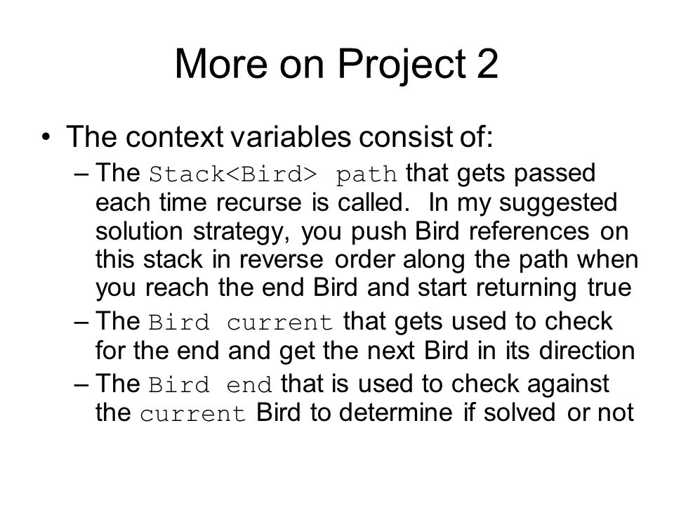More on Project 2 The context variables consist of: –The Stack path that gets passed each time recurse is called. In my suggested solution strategy, y