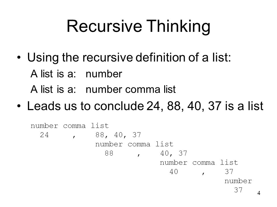4 Recursive Thinking Using the recursive definition of a list: A list is a: number A list is a: number comma list Leads us to conclude 24, 88, 40, 37