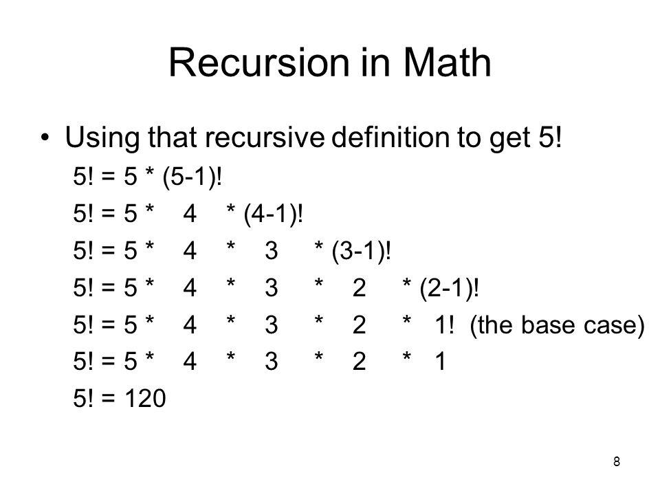 8 Recursion in Math Using that recursive definition to get 5! 5! = 5 * (5-1)! 5! = 5 * 4 * (4-1)! 5! = 5 * 4 * 3 * (3-1)! 5! = 5 * 4 * 3 * 2 * (2-1)!