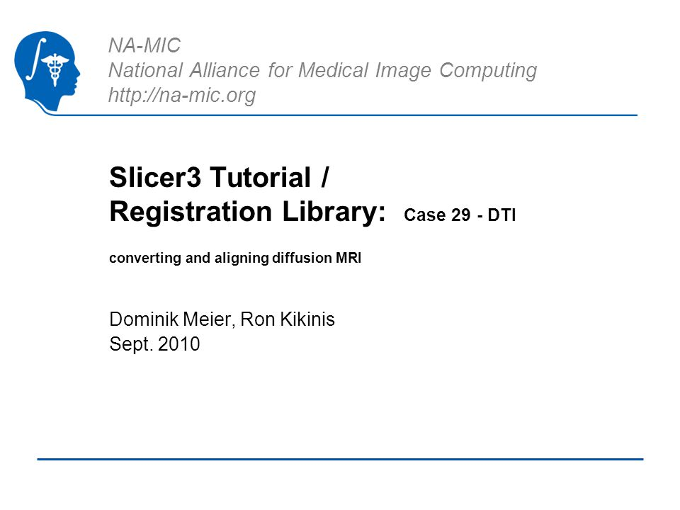 NA-MIC National Alliance for Medical Image Computing http://na-mic.org Slicer3 Tutorial / Registration Library: Case 29 - DTI converting and aligning