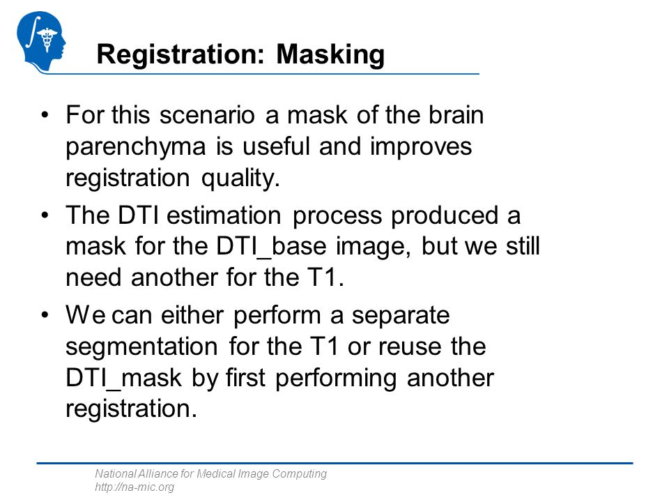 National Alliance for Medical Image Computing http://na-mic.org Registration: Masking For this scenario a mask of the brain parenchyma is useful and i