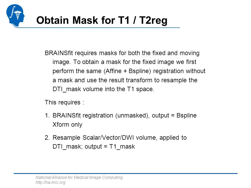National Alliance for Medical Image Computing http://na-mic.org Obtain Mask for T1 / T2reg BRAINSfit requires masks for both the fixed and moving image.