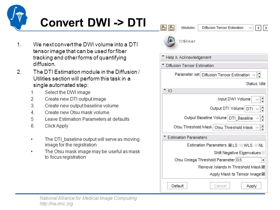 National Alliance for Medical Image Computing http://na-mic.org Convert DWI -> DTI 1.We next convert the DWI volume into a DTI tensor image that can be used for fiber tracking and other forms of quantifying diffusion.
