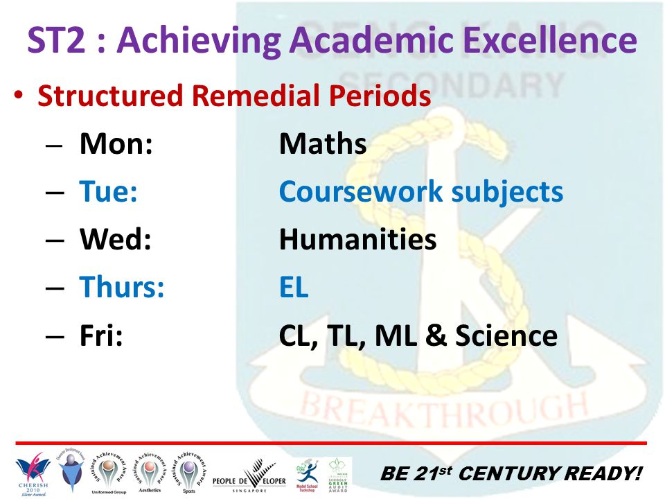 BE 21 st CENTURY READY! ST2 : Achieving Academic Excellence Structured Remedial Periods – Mon:Maths – Tue:Coursework subjects – Wed:Humanities – Thurs