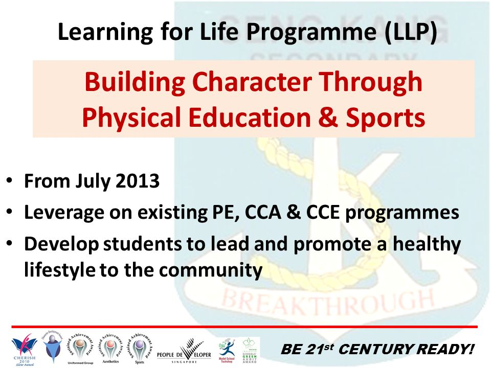 BE 21 st CENTURY READY! Learning for Life Programme (LLP) Building Character Through Physical Education & Sports From July 2013 Leverage on existing P
