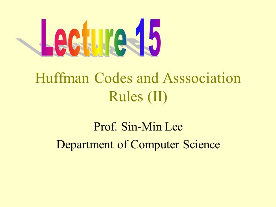 Huffman Codes and Asssociation Rules (II) Prof. Sin-Min Lee Department of Computer Science