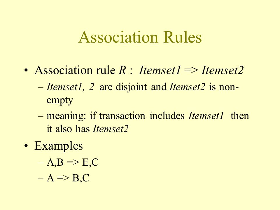 Association Rules Association rule R : Itemset1 => Itemset2 –Itemset1, 2 are disjoint and Itemset2 is non- empty –meaning: if transaction includes Itemset1 then it also has Itemset2 Examples –A,B => E,C –A => B,C