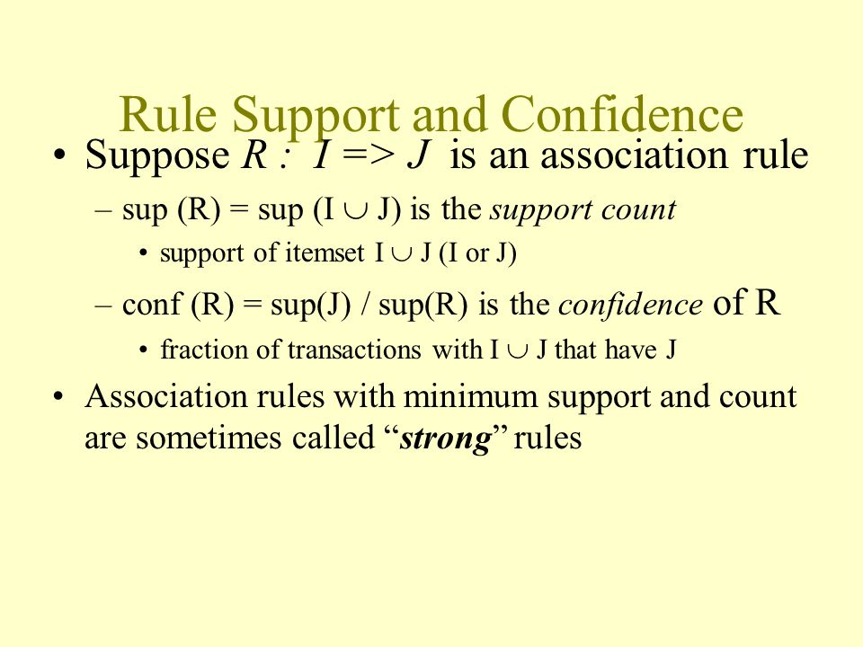 Rule Support and Confidence Suppose R : I => J is an association rule –sup (R) = sup (I  J) is the support count support of itemset I  J (I or J) –conf (R) = sup(J) / sup(R) is the confidence of R fraction of transactions with I  J that have J Association rules with minimum support and count are sometimes called strong rules