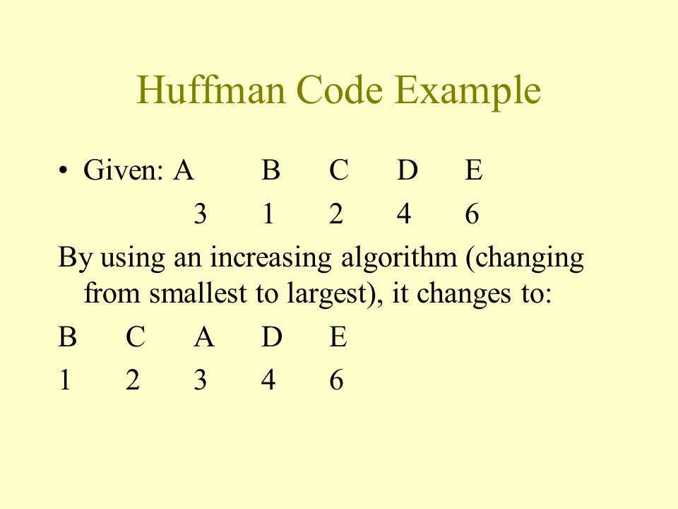 Huffman Code Example Given: ABCDE 31246 By using an increasing algorithm (changing from smallest to largest), it changes to: BCADE 12346