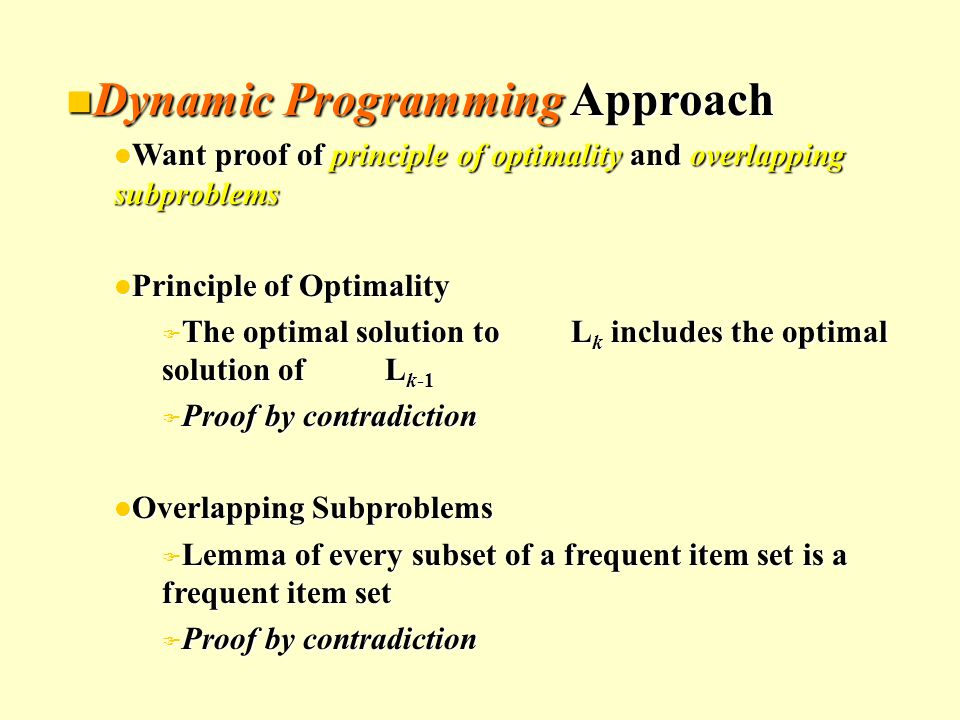 Dynamic Programming Approach Dynamic Programming Approach l Want proof of principle of optimality and overlapping subproblems l Principle of Optimality F The optimal solution to L k includes the optimal solution of L k-1 F Proof by contradiction l Overlapping Subproblems F Lemma of every subset of a frequent item set is a frequent item set F Proof by contradiction