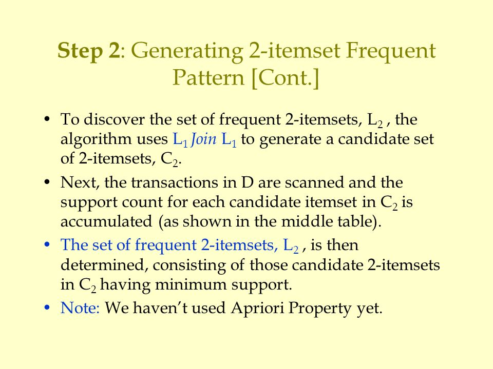 Step 2 : Generating 2-itemset Frequent Pattern [Cont.] To discover the set of frequent 2-itemsets, L 2, the algorithm uses L 1 Join L 1 to generate a candidate set of 2-itemsets, C 2.