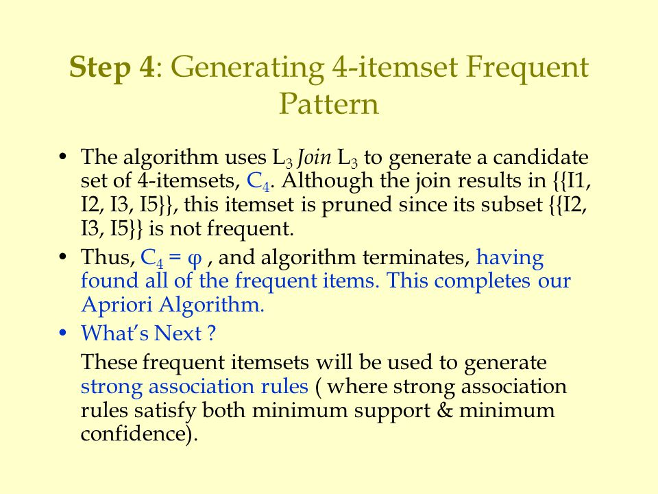 Step 4 : Generating 4-itemset Frequent Pattern The algorithm uses L 3 Join L 3 to generate a candidate set of 4-itemsets, C 4.