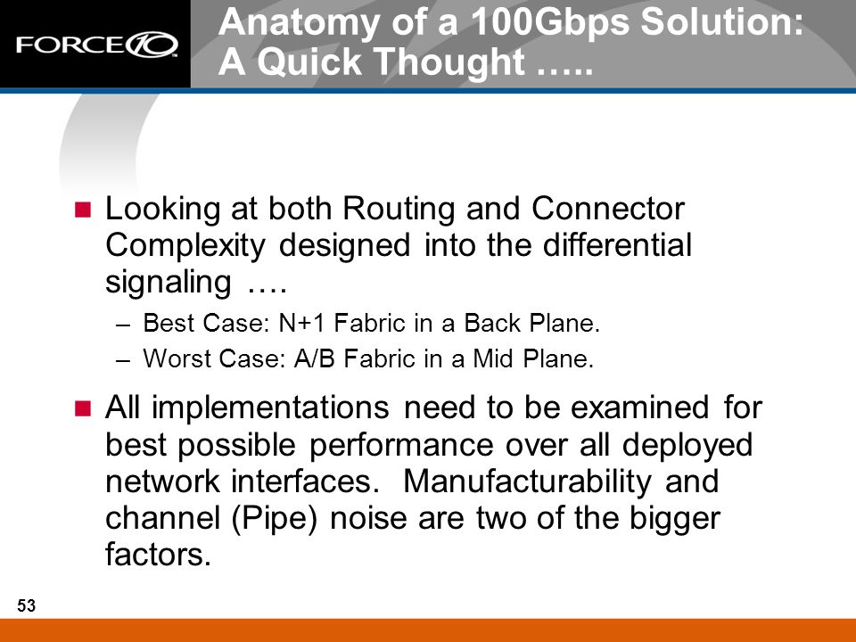 53 Anatomy of a 100Gbps Solution: A Quick Thought ….. Looking at both Routing and Connector Complexity designed into the differential signaling …. –Be
