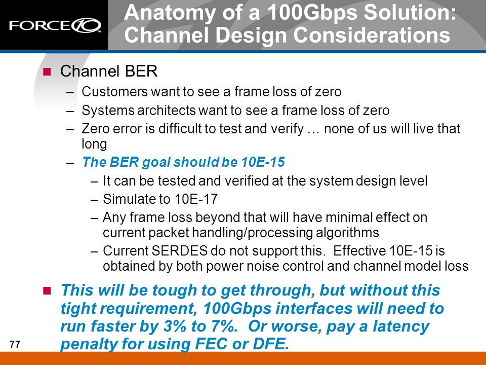 77 Anatomy of a 100Gbps Solution: Channel Design Considerations Channel BER –Customers want to see a frame loss of zero –Systems architects want to se