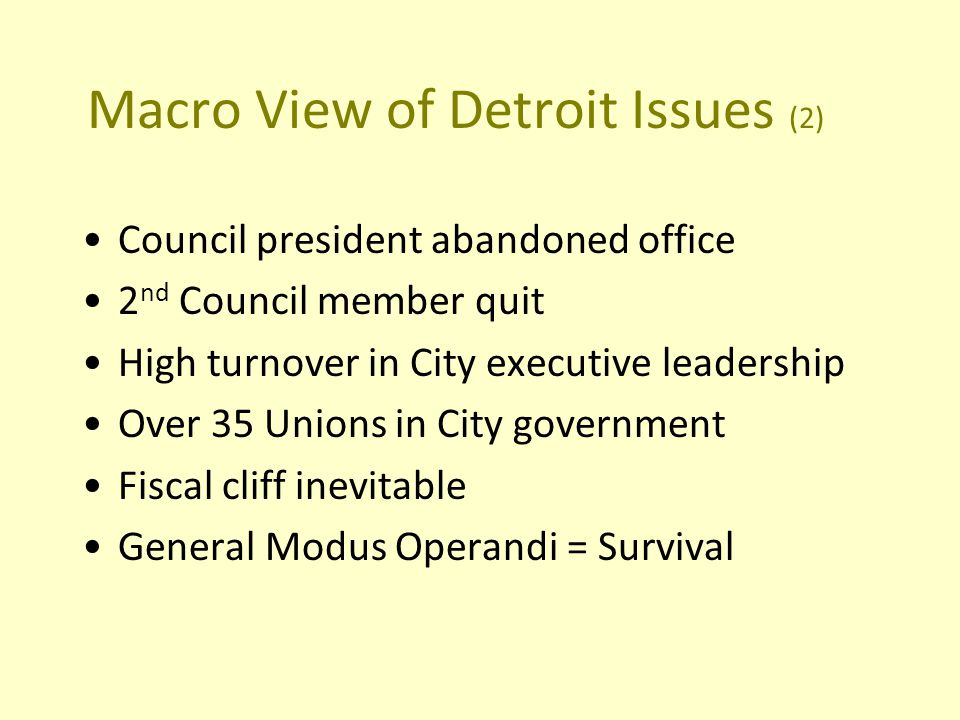 Macro View of Detroit Issues (2) Council president abandoned office 2 nd Council member quit High turnover in City executive leadership Over 35 Unions in City government Fiscal cliff inevitable General Modus Operandi = Survival