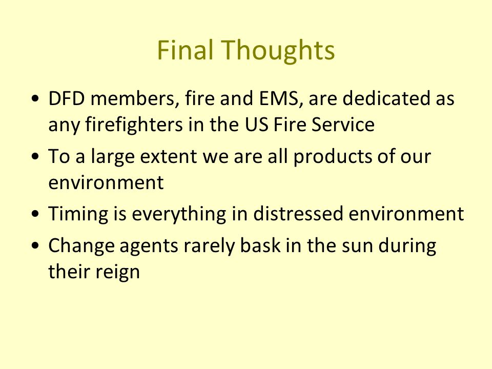 Final Thoughts DFD members, fire and EMS, are dedicated as any firefighters in the US Fire Service To a large extent we are all products of our environment Timing is everything in distressed environment Change agents rarely bask in the sun during their reign