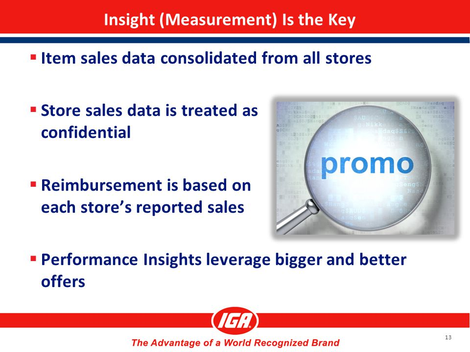 Insight (Measurement) Is the Key  Item sales data consolidated from all stores  Store sales data is treated as confidential  Reimbursement is based on each store's reported sales  Performance Insights leverage bigger and better offers 13