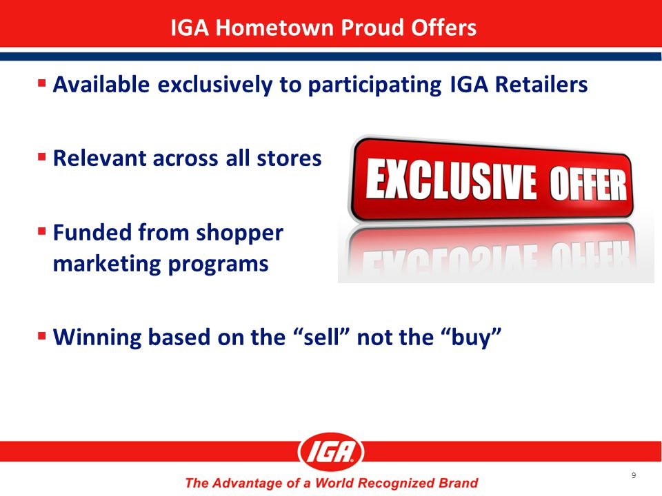 IGA Hometown Proud Offers  Available exclusively to participating IGA Retailers  Relevant across all stores  Funded from shopper marketing programs  Winning based on the sell not the buy 9