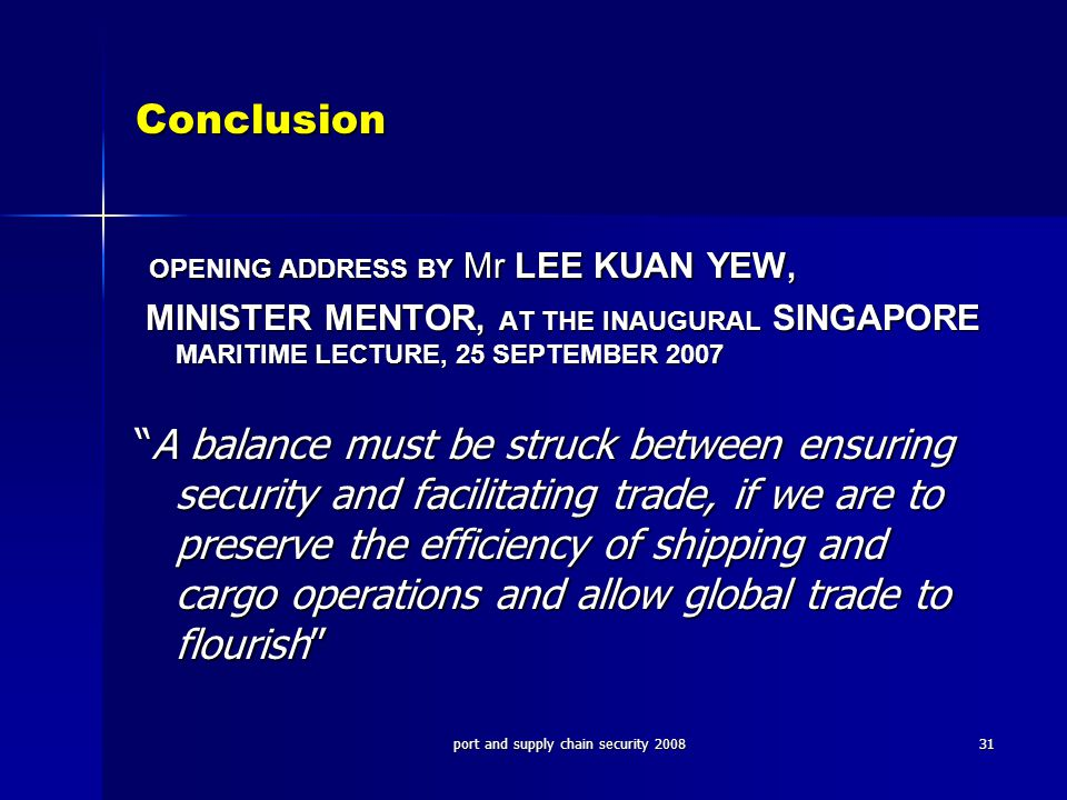 port and supply chain security 200831 Conclusion OPENING ADDRESS BY Mr LEE KUAN YEW, OPENING ADDRESS BY Mr LEE KUAN YEW, MINISTER MENTOR, AT THE INAUGURAL SINGAPORE MARITIME LECTURE, 25 SEPTEMBER 2007 MINISTER MENTOR, AT THE INAUGURAL SINGAPORE MARITIME LECTURE, 25 SEPTEMBER 2007 A balance must be struck between ensuring security and facilitating trade, if we are to preserve the efficiency of shipping and cargo operations and allow global trade to flourish