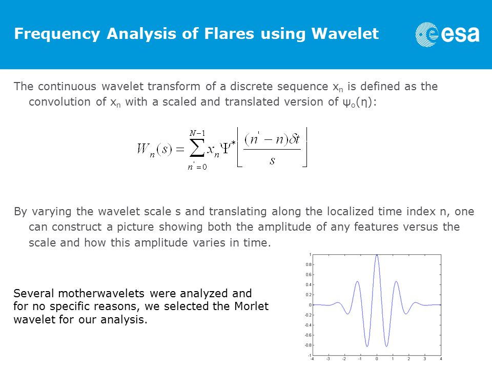 Frequency Analysis of Flares using Wavelet The continuous wavelet transform of a discrete sequence x n is defined as the convolution of x n with a scaled and translated version of ψ o (η): By varying the wavelet scale s and translating along the localized time index n, one can construct a picture showing both the amplitude of any features versus the scale and how this amplitude varies in time.