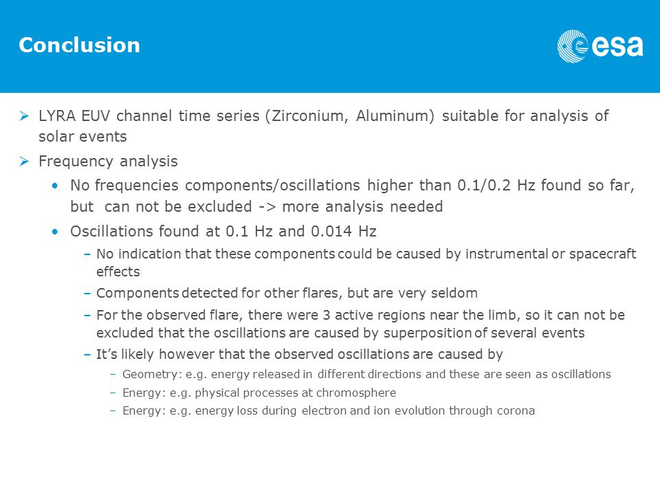 Conclusion  LYRA EUV channel time series (Zirconium, Aluminum) suitable for analysis of solar events  Frequency analysis No frequencies components/oscillations higher than 0.1/0.2 Hz found so far, but can not be excluded -> more analysis needed Oscillations found at 0.1 Hz and Hz –No indication that these components could be caused by instrumental or spacecraft effects –Components detected for other flares, but are very seldom –For the observed flare, there were 3 active regions near the limb, so it can not be excluded that the oscillations are caused by superposition of several events –It's likely however that the observed oscillations are caused by –Geometry: e.g.
