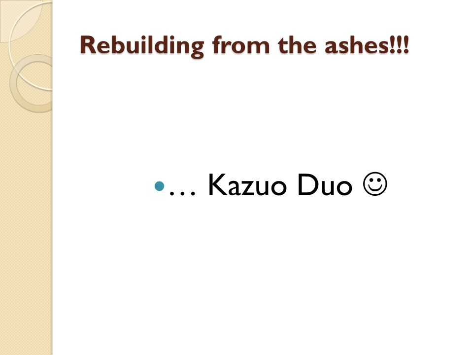 Rebuilding from the ashes!!! … Kazuo Duo
