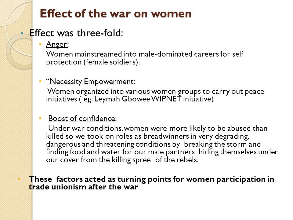 Effect of the war on women Effect was three-fold: Anger: Women mainstreamed into male-dominated careers for self protection (female soldiers).