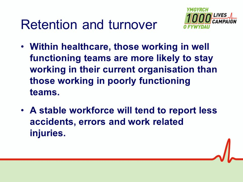 Retention and turnover Within healthcare, those working in well functioning teams are more likely to stay working in their current organisation than those working in poorly functioning teams.