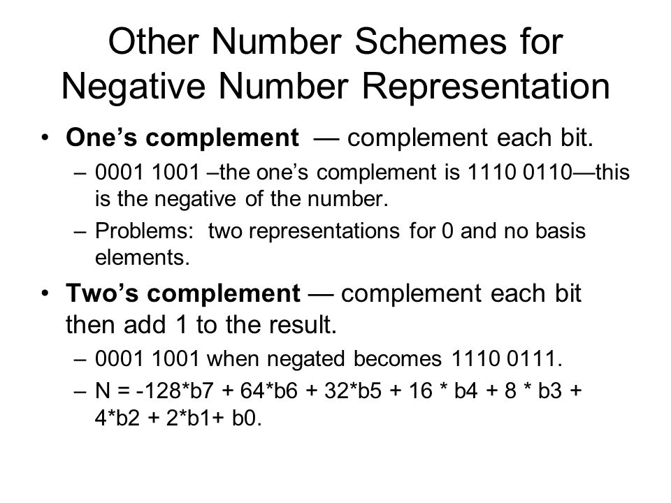 Other Number Schemes for Negative Number Representation One's complement — complement each bit.