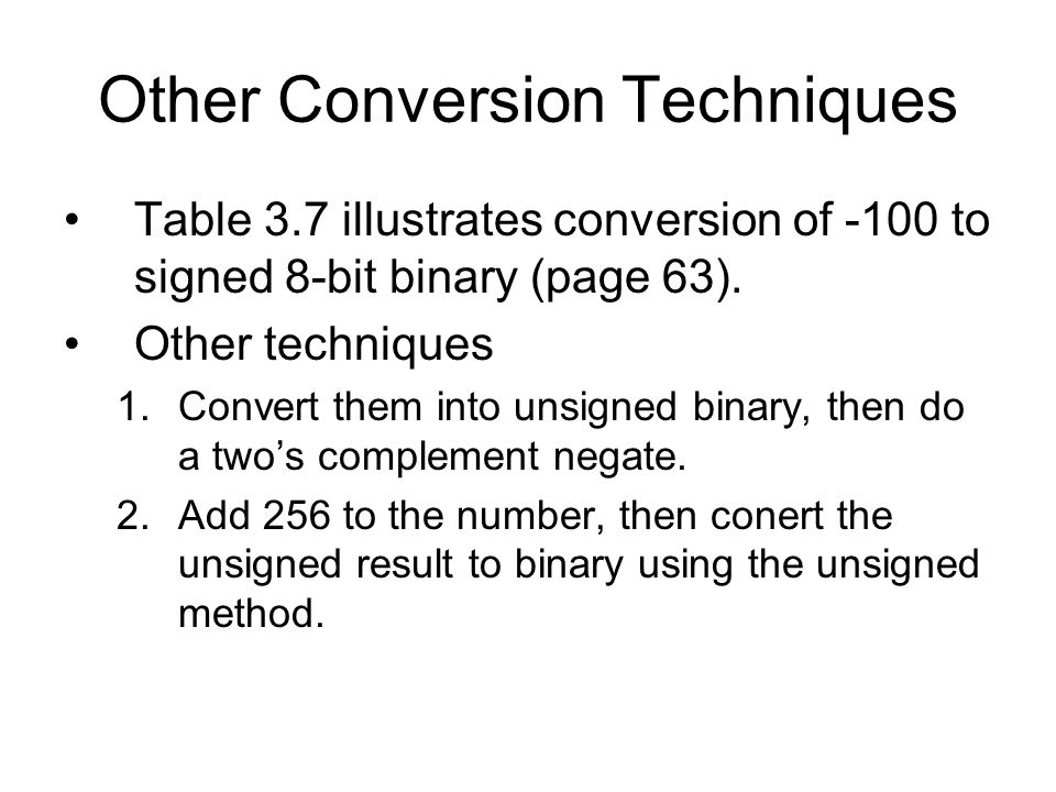 Other Conversion Techniques Table 3.7 illustrates conversion of -100 to signed 8-bit binary (page 63).