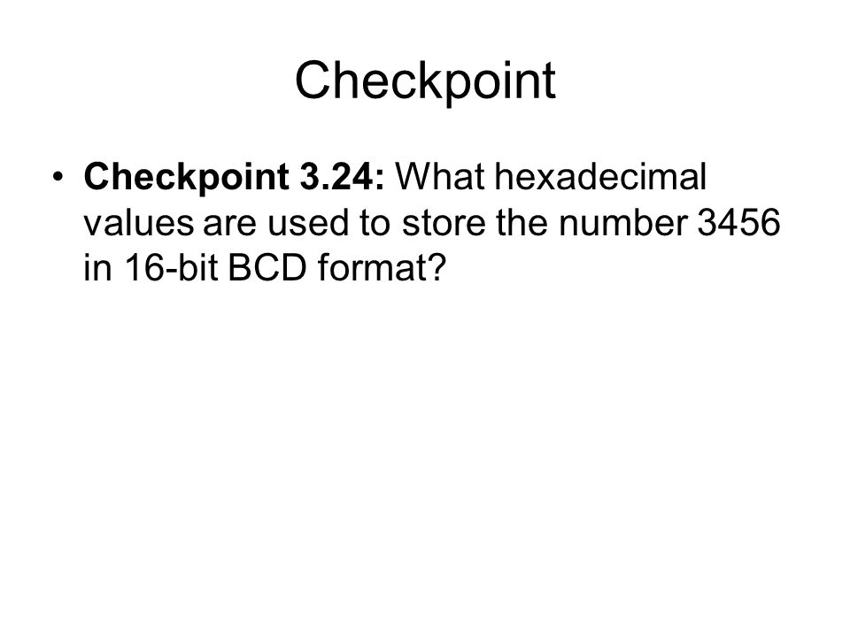 Checkpoint Checkpoint 3.24: What hexadecimal values are used to store the number 3456 in 16-bit BCD format