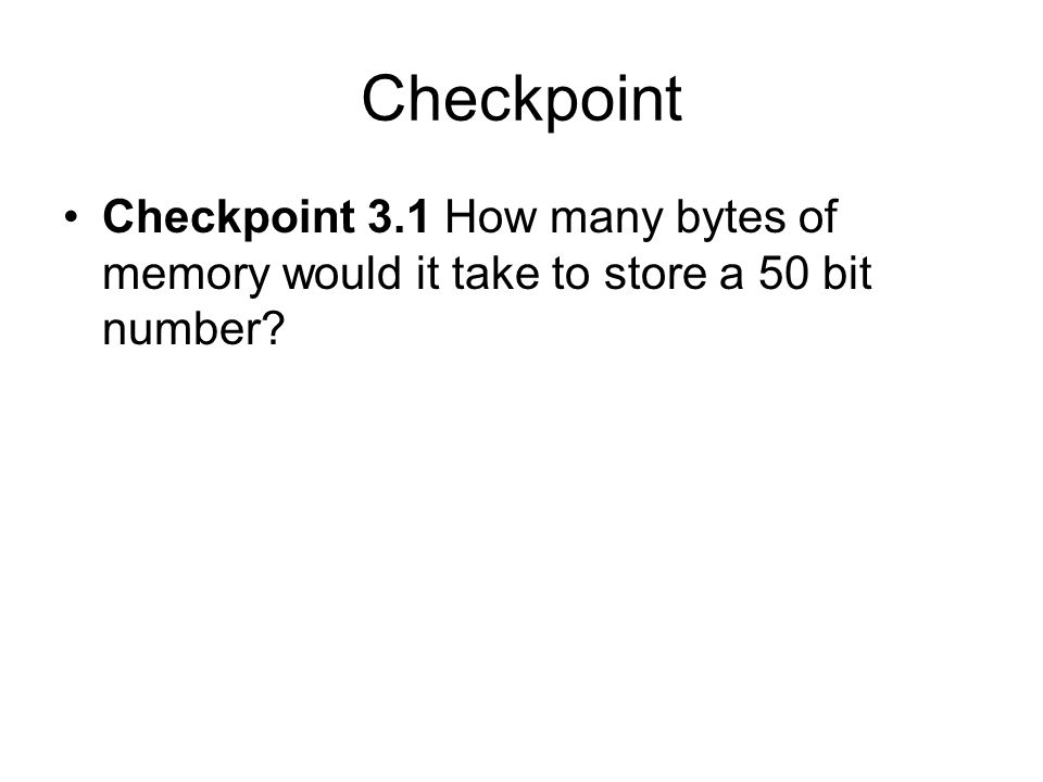 Checkpoint Checkpoint 3.1 How many bytes of memory would it take to store a 50 bit number