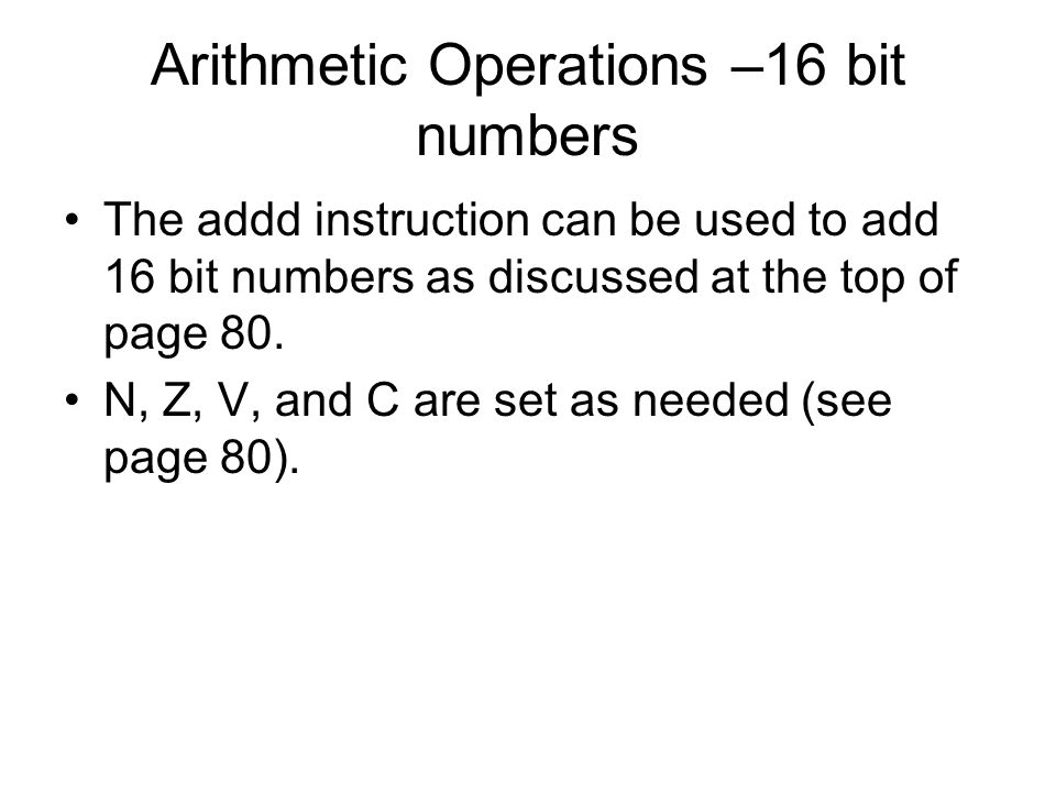 Arithmetic Operations –16 bit numbers The addd instruction can be used to add 16 bit numbers as discussed at the top of page 80.
