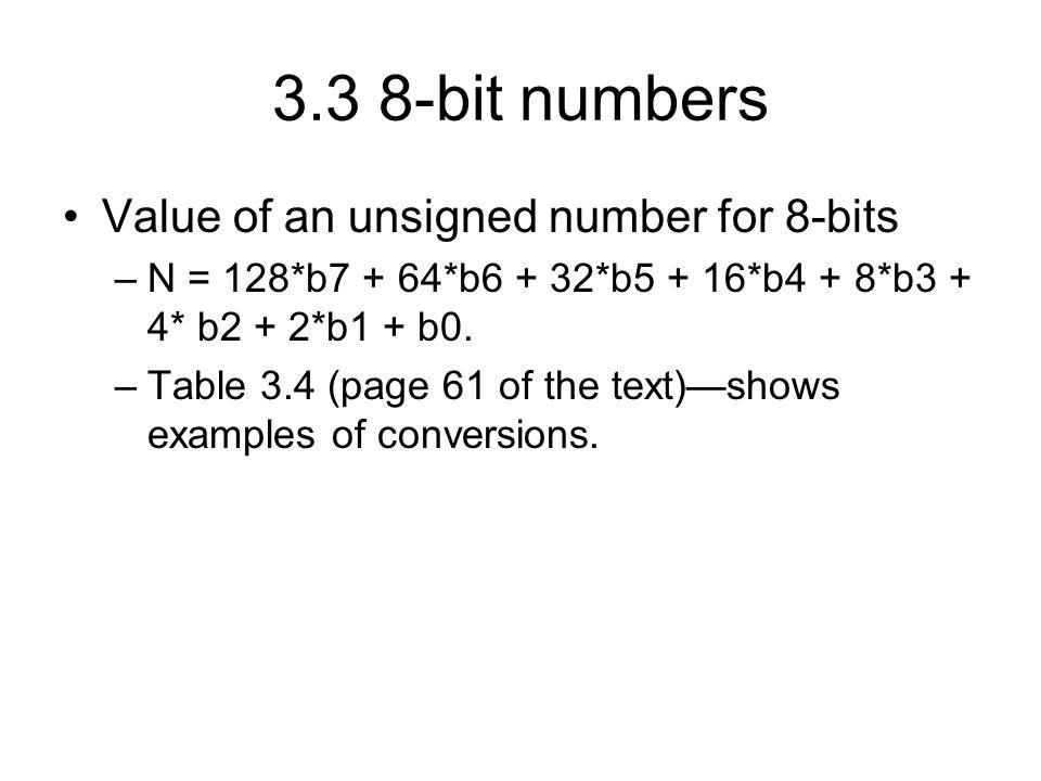 3.3 8-bit numbers Value of an unsigned number for 8-bits –N = 128*b7 + 64*b6 + 32*b5 + 16*b4 + 8*b3 + 4* b2 + 2*b1 + b0.