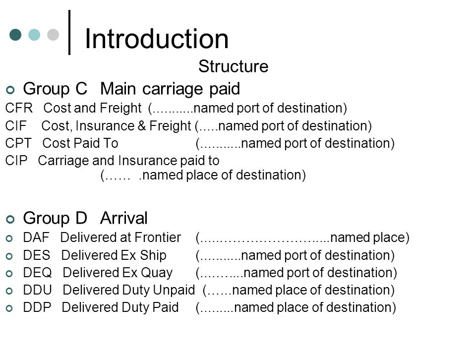 Introduction Structure Group CMain carriage paid CFR Cost and Freight (...........named port of destination) CIF Cost, Insurance & Freight (.....named