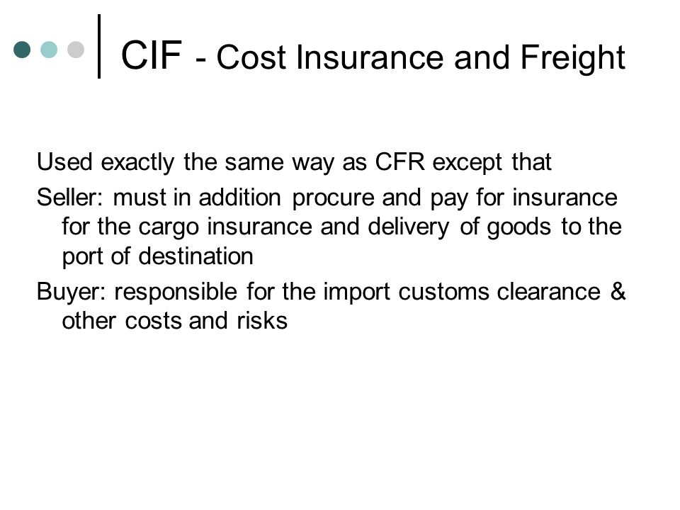CIF - Cost Insurance and Freight Used exactly the same way as CFR except that Seller: must in addition procure and pay for insurance for the cargo ins