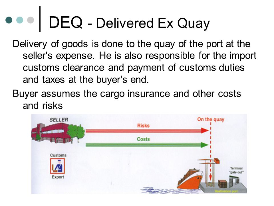 DEQ - Delivered Ex Quay Delivery of goods is done to the quay of the port at the seller's expense. He is also responsible for the import customs clear
