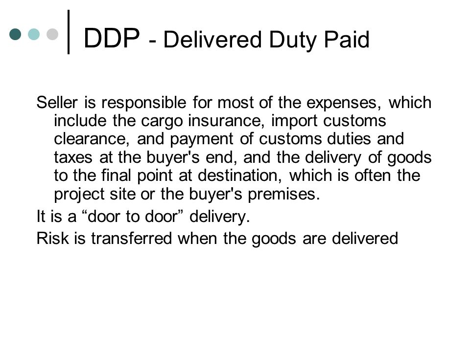 DDP - Delivered Duty Paid Seller is responsible for most of the expenses, which include the cargo insurance, import customs clearance, and payment of